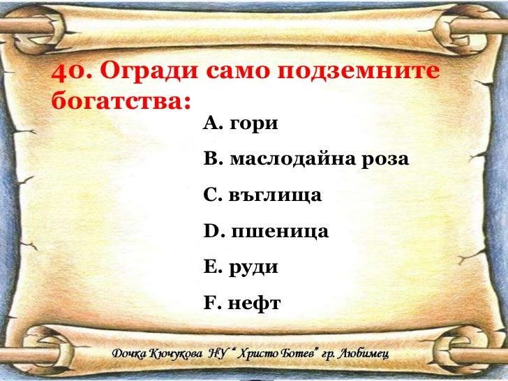 40. Огради само подземните богатства: <ul><li>гори </li></ul><ul><li>маслодайна роза </li></ul><ul><li>въглища </li></ul><...