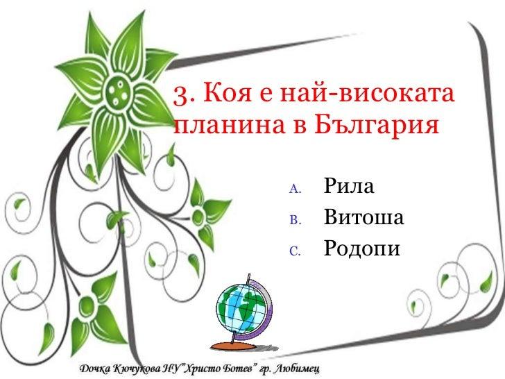 3. Коя е най-високата планина в България <ul><li>Рила </li></ul><ul><li>Витоша </li></ul><ul><li>Родопи </li></ul><ul><li>...