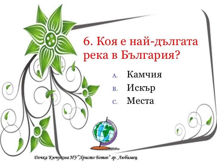 6. Коя е най-дългата река в България? <ul><li>Камчия </li></ul><ul><li>Искър </li></ul><ul><li>Места </li></ul><ul><li>Кои...