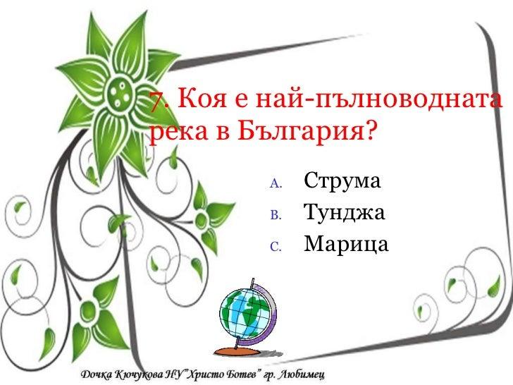 7. Коя е най-пълноводната река в България? <ul><li>Струма </li></ul><ul><li>Тунджа </li></ul><ul><li>Марица  </li></ul><ul...