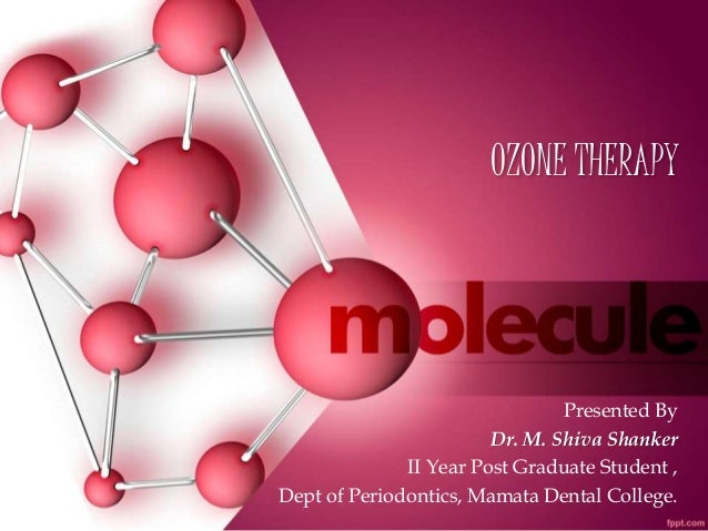 OZONE THERAPY Presented By Dr. M. Shiva Shanker II Year Post Graduate Student , Dept of Periodontics, Mamata Dental Colleg...
