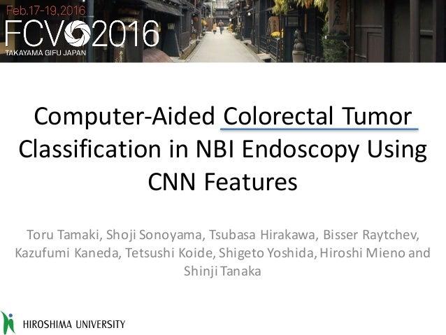 Computer-AidedColorectalTumor ClassificationinNBIEndoscopyUsing CNNFeatures ToruTamaki,ShojiSonoyama,Tsubasa ...