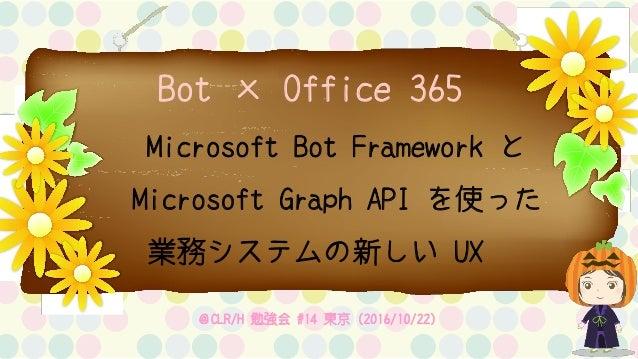 Bot × Office 365 Microsoft Bot Framework と Microsoft Graph API を使った 業務システムの新しい UX @CLR/H 勉強会 #14 東京(2016/10/22)