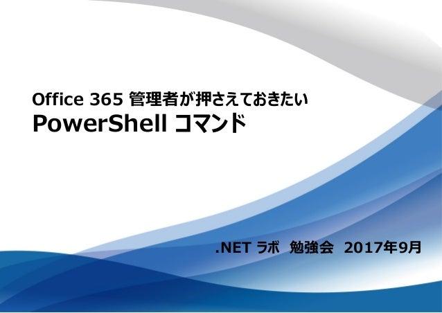 .NET ラボ 勉強会 2017年9月 Office 365 管理者が押さえておきたい PowerShell コマンド