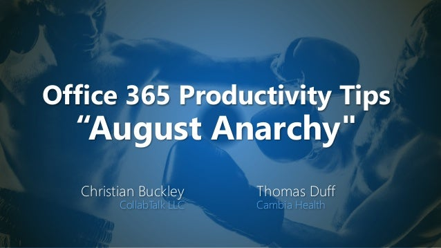 "Office 365 Productivity Tips ""August Anarchy"" Christian Buckley CollabTalk LLC Thomas Duff Cambia Health"
