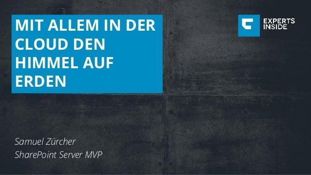 MIT ALLEM IN DER CLOUD DEN HIMMEL AUF ERDEN Samuel Zürcher SharePoint Server MVP
