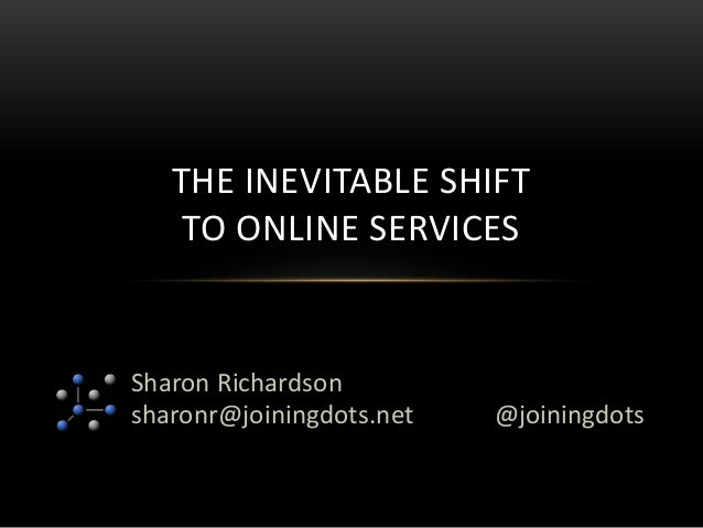 Sharon Richardsonsharonr@joiningdots.netTHE INEVITABLE SHIFTTO ONLINE SERVICES@joiningdots