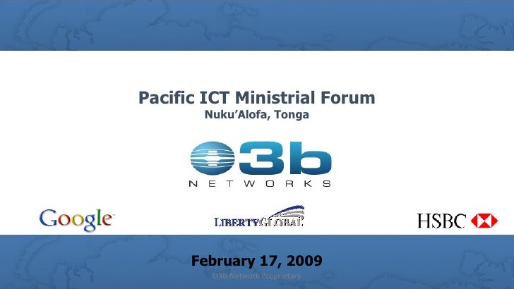 Pacific ICT Ministrial Forum Nuku'Alofa, Tonga February 17, 2009 O3b Network Proprietary