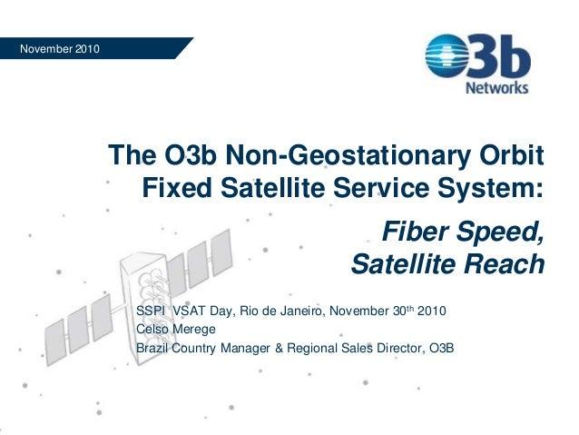 The O3b Non-Geostationary Orbit Fixed Satellite Service System: Fiber Speed, Satellite Reach November 2010 SSPI VSAT Day, ...