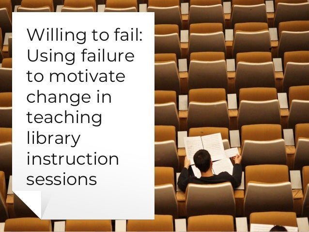 Willing to fail: Using failure to motivate change in teaching library instruction sessions