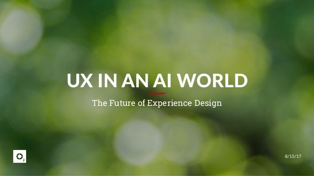 8/15/17 UX IN AN AI WORLD The Future of Experience Design