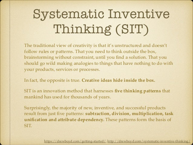 Systematic Inventive Thinking (SIT) The traditional view of creativity is that it's unstructured and doesn't follow rules ...