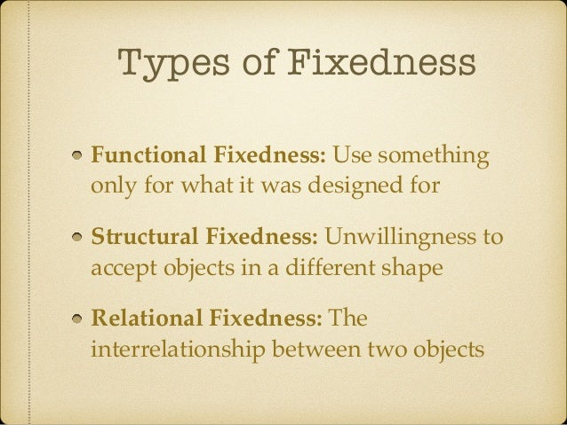 Types of Fixedness Functional Fixedness: Use something only for what it was designed for Structural Fixedness: Unwillingne...
