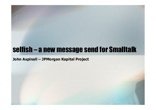 selfish – a new message send for Smalltalk John Aspinall – JPMorgan Kapital Project