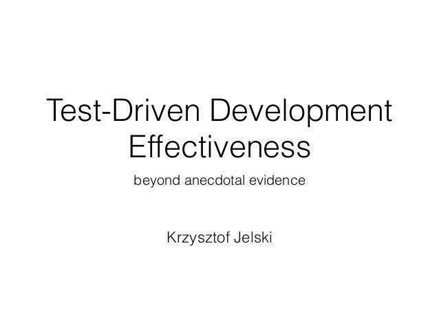Test-Driven Development Effectiveness beyond anecdotal evidence Krzysztof Jelski