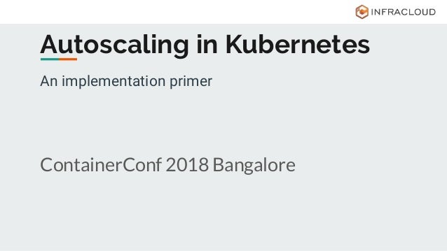 An implementation primer ContainerConf 2018 Bangalore Autoscaling in Kubernetes