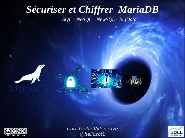 JDLL – 1er avril 2017 Sécuriser et Chiffrer MariaDB Christophe Villeneuve @hellosct1 SQL – NoSQL – NewSQL - BigData