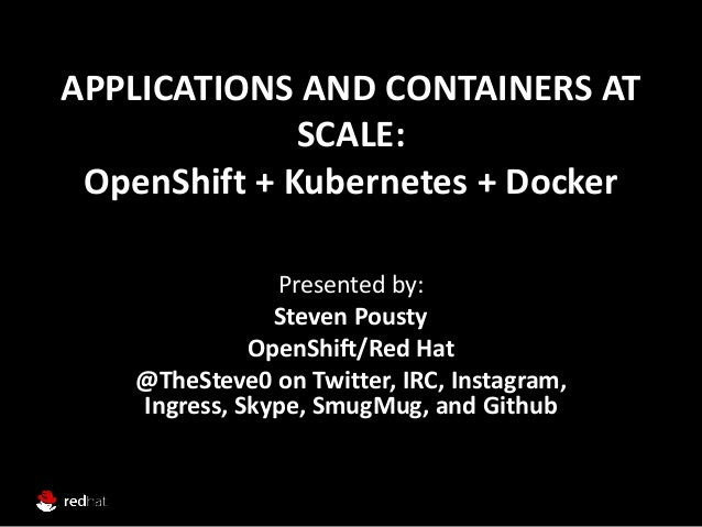APPLICATIONS AND CONTAINERS AT SCALE: OpenShift + Kubernetes + Docker Presented by: Steven Pousty OpenShift/Red Hat @TheSt...