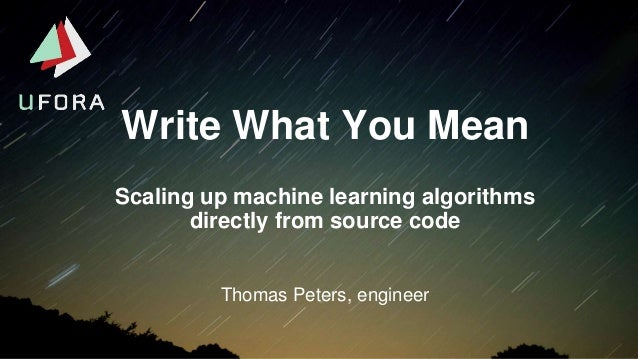 Write What You Mean Thomas Peters, engineer Scaling up machine learning algorithms directly from source code