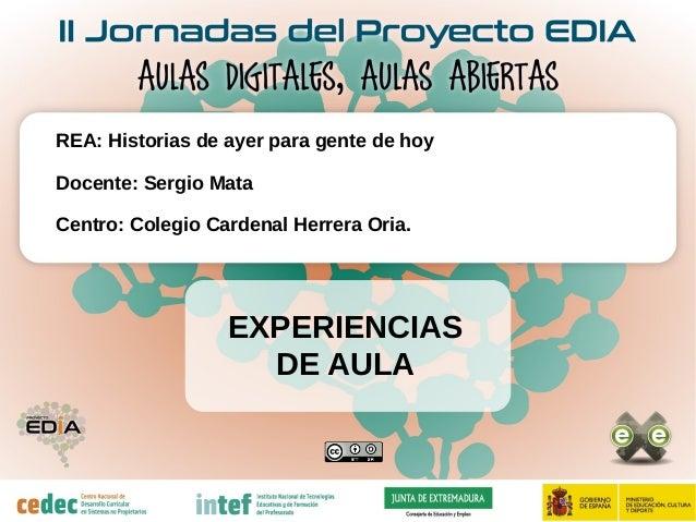 EXPERIENCIAS DE AULA REA: Historias de ayer para gente de hoy Docente: Sergio Mata Centro: Colegio Cardenal Herrera Oria.