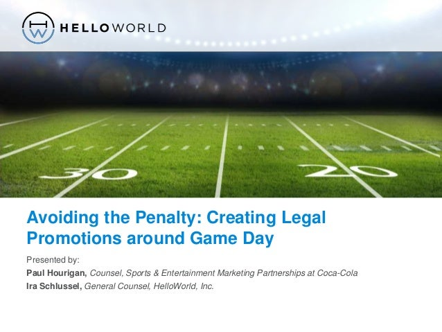 ©2014, HelloWorld® – Confidential Avoiding the Penalty: Creating Legal Promotions around Game Day Presented by: Paul Houri...