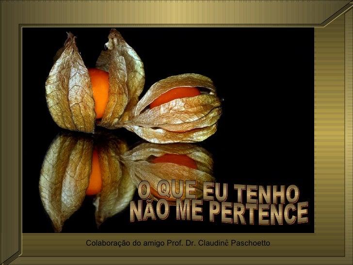 O QUE EU TENHO NÃO ME PERTENCE Colaboração do amigo Prof. Dr. Claudin ê  Paschoetto