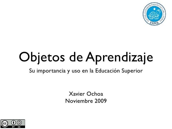 Objetos de Aprendizaje  Su importancia y uso en la Educación Superior                   Xavier Ochoa                Noviem...
