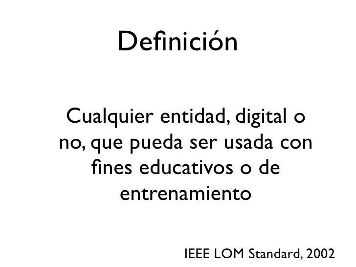 Definición   Cualquier entidad, digital o no, que pueda ser usada con     fines educativos o de        entrenamiento        ...
