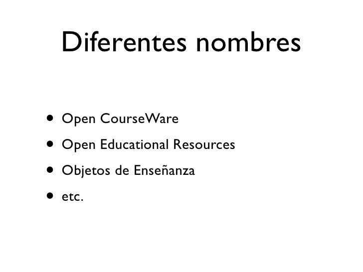 Diferentes nombres  • Open CourseWare • Open Educational Resources • Objetos de Enseñanza • etc.