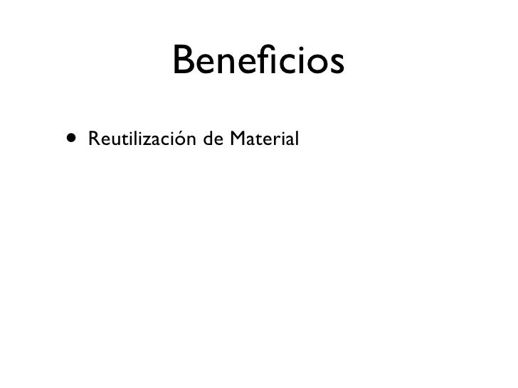 Beneficios • Reutilización de Material