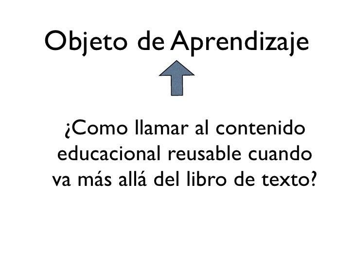 Objeto de Aprendizaje    ¿Como llamar al contenido  educacional reusable cuando va más allá del libro de texto?