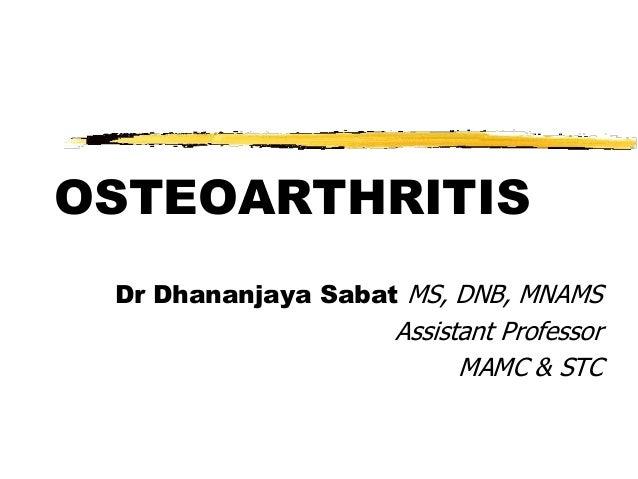 OSTEOARTHRITIS Dr Dhananjaya Sabat MS, DNB, MNAMS                    Assistant Professor                          MAMC & STC