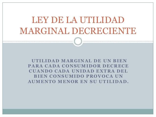 UTILIDAD MARGINAL DE UN BIENPARA CADA CONSUMIDOR DECRECECUANDO CADA UNIDAD EXTRA DELBIEN CONSUMIDO PROVOCA UNAUMENTO MENOR...