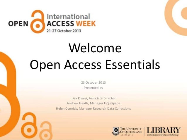 Welcome Open Access Essentials 23 October 2013 Presented by Lisa Kruesi, Associate Director Andrew Heath, Manager UQ eSpac...