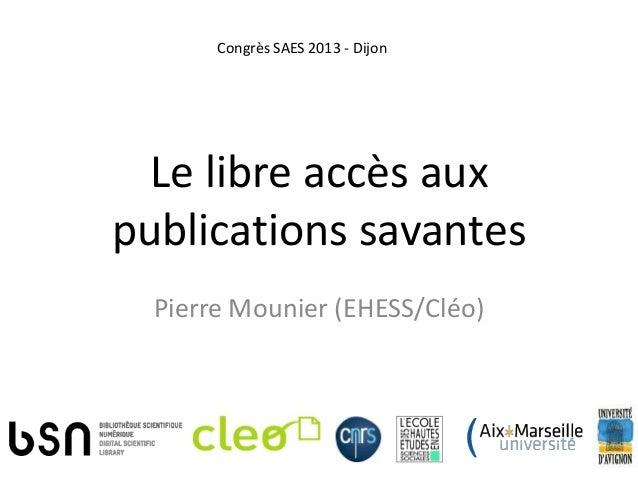 Le libre accès auxpublications savantesPierre Mounier (EHESS/Cléo)Congrès SAES 2013 - Dijon