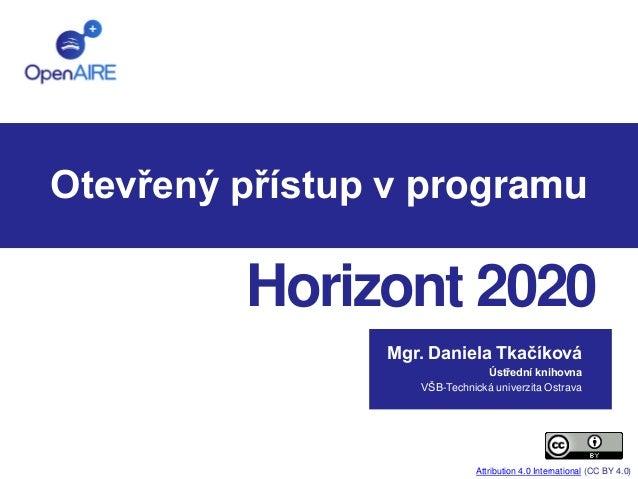 Otevřený přístup v programu  Horizont 2020  Mgr. Daniela Tkačíková  Ústřední knihovna  VŠB-Technická univerzita Ostrava  A...