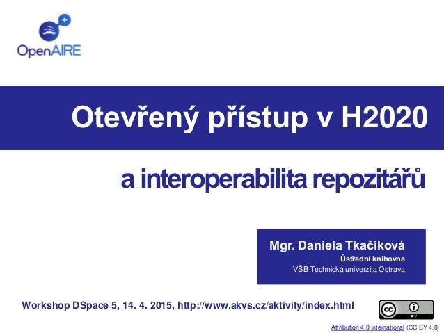Otevřený přístup v H2020 Mgr. Daniela Tkačíková Ústřední knihovna VŠB-Technická univerzita Ostrava ainteroperabilitarepozi...