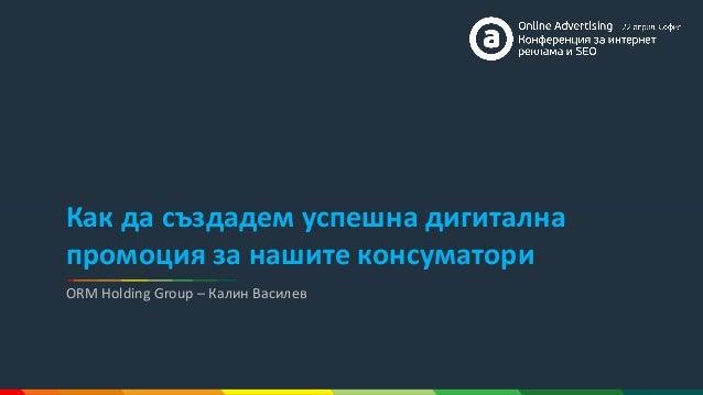 ORM Holding Group – Калин Василев Как да създадем успешна дигитална промоция за нашите консуматори