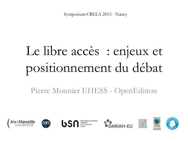 Symposium CRELA 2013 - Nancy  Le libre accès : enjeux et positionnement du débat Pierre Mounier EHESS - OpenEdition