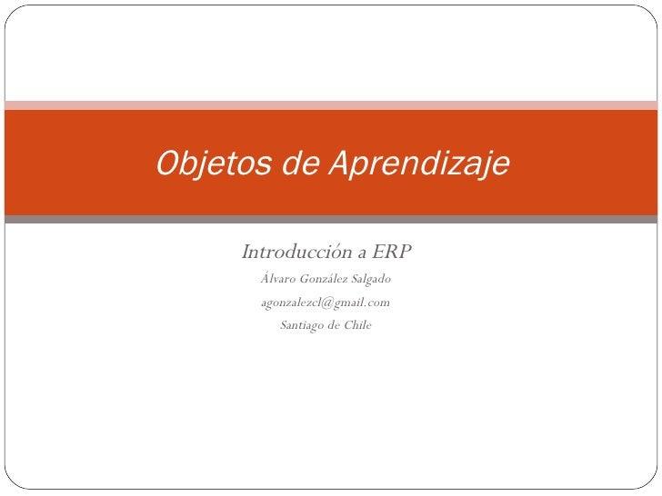 Introducción a ERP Álvaro González Salgado [email_address] Santiago de Chile Objetos de Aprendizaje