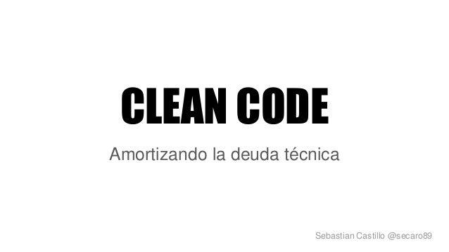 CLEAN CODE Amortizando la deuda técnica Sebastian Castillo @secaro89
