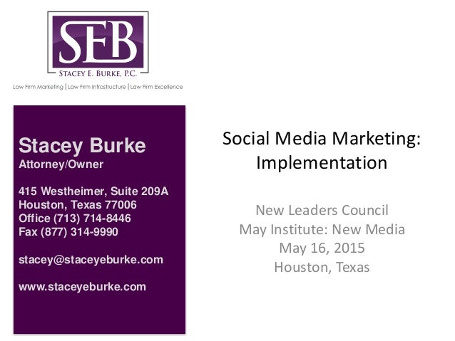 Social Media Marketing: Implementation New Leaders Council May Institute: New Media May 16, 2015 Houston, Texas Stacey Bur...