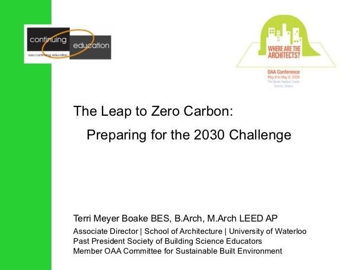 The Leap to Zero Carbon: Preparing for the 2030 Challenge Terri Meyer Boake BES, B.Arch, M.Arch LEED AP Associate Director...