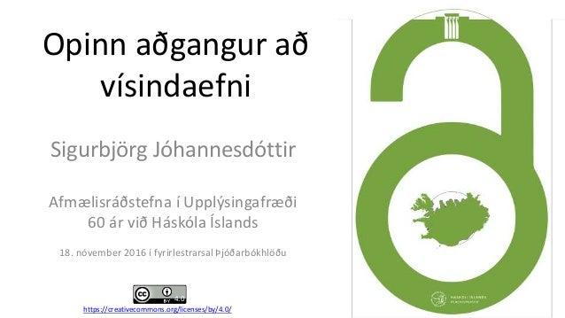 Opinn aðgangur að vísindaefni Sigurbjörg Jóhannesdóttir Afmælisráðstefna í Upplýsingafræði 60 ár við Háskóla Íslands 18. n...