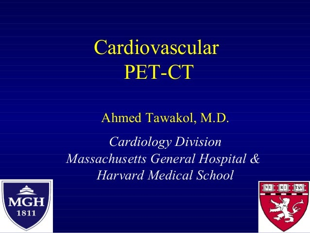 Cardiovascular PET-CT Ahmed Tawakol, M.D. Cardiology Division Massachusetts General Hospital & Harvard Medical School