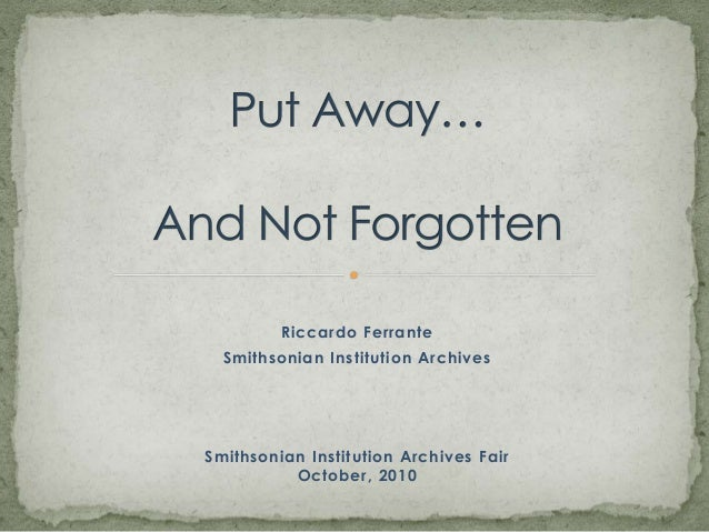 Put Away…And Not Forgotten<br />Riccardo Ferrante <br />Smithsonian Institution Archives<br />Smithsonian Institution Arch...