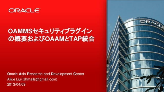 1 OAMMSセキュリティプラグイン の概要およびOAAMとTAP統合 Oracle Asia Research and Development Center Alice Liu(lzhmails@gmail.com) 2013/04/09