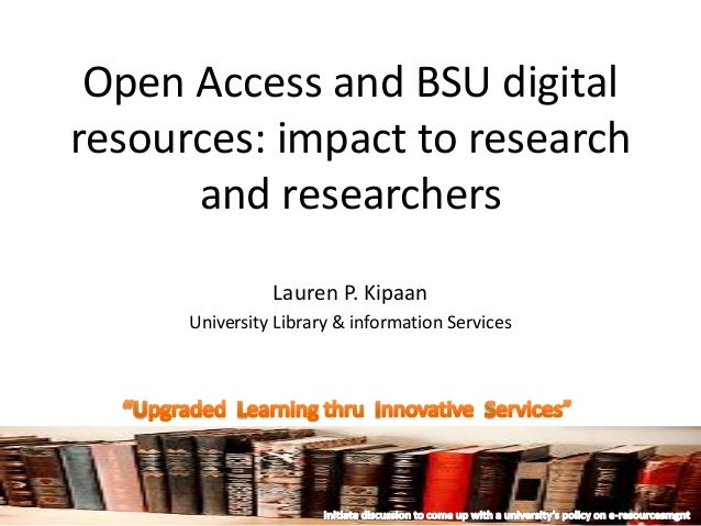 Open Access and BSU digital resources: impact to research and researchers Lauren P. Kipaan University Library & informatio...