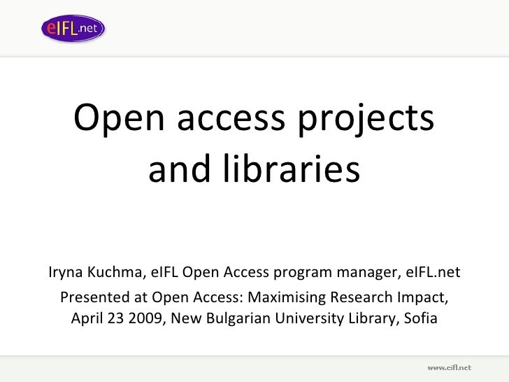Open access projects and libraries Iryna Kuchma, eIFL Open Access program manager, eIFL.net Presented at Open Access: Maxi...