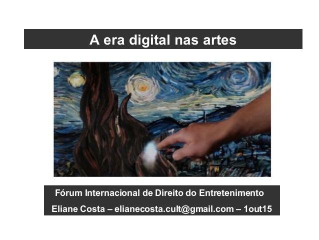Fórum Internacional de Direito do Entretenimento Eliane Costa – elianecosta.cult@gmail.com – 1out15 A era digital nas artes